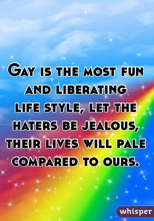 Gay is the most fun and liberating  life style, let the haters be jealous, their lives will pale compared to ours.