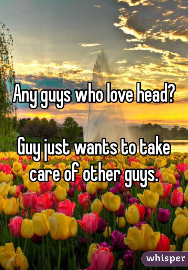 Any guys who love head?   Guy just wants to take care of other guys.