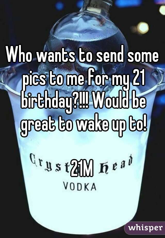Who wants to send some pics to me for my 21 birthday?!!! Would be great to wake up to!  21M