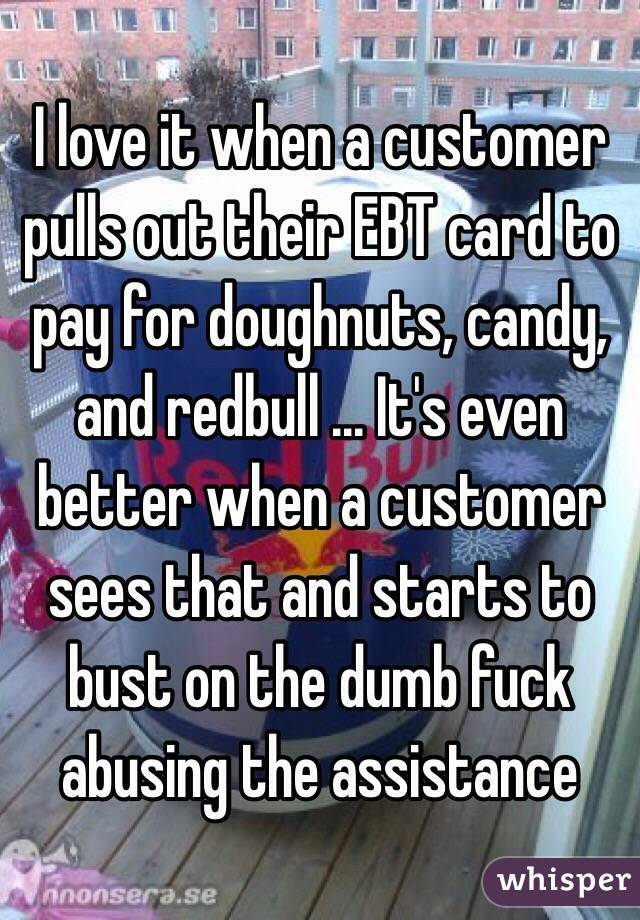 I love it when a customer pulls out their EBT card to pay for doughnuts, candy, and redbull ... It's even better when a customer sees that and starts to bust on the dumb fuck abusing the assistance