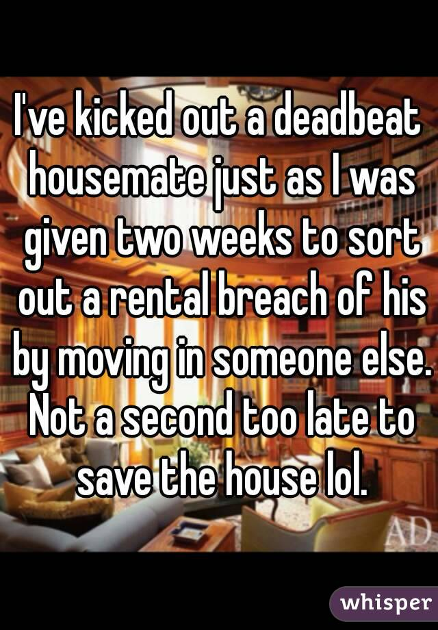 I've kicked out a deadbeat housemate just as I was given two weeks to sort out a rental breach of his by moving in someone else. Not a second too late to save the house lol.