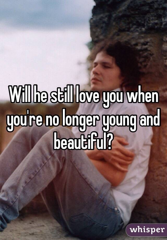 Will he still love you when you're no longer young and beautiful?