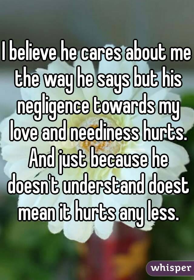 I believe he cares about me the way he says but his negligence towards my love and neediness hurts. And just because he doesn't understand doest mean it hurts any less.