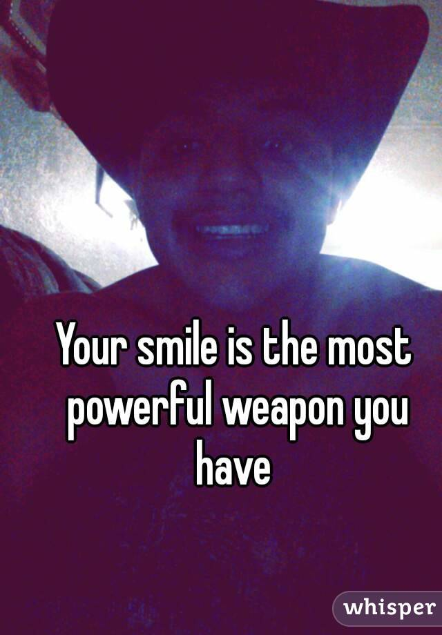 Your smile is the most powerful weapon you have