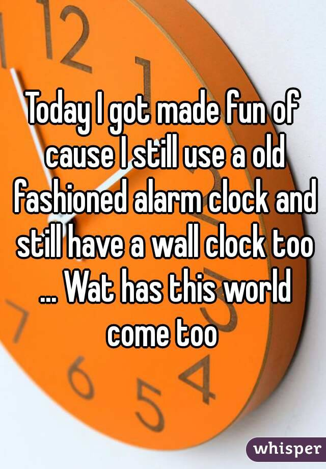 Today I got made fun of cause I still use a old fashioned alarm clock and still have a wall clock too ... Wat has this world come too