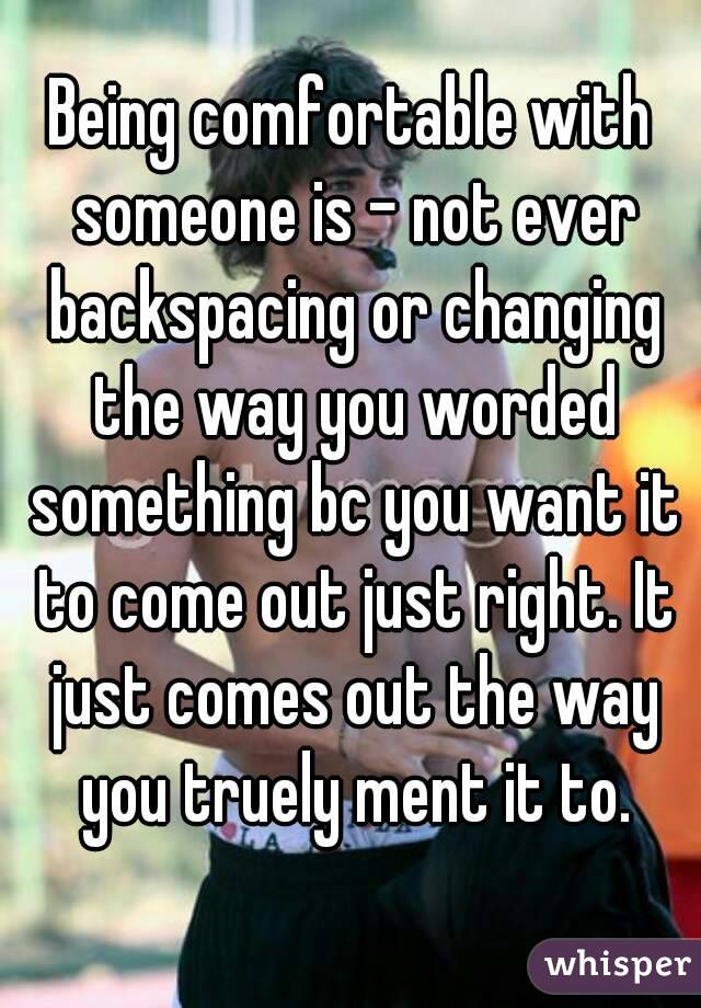 Being comfortable with someone is - not ever backspacing or changing the way you worded something bc you want it to come out just right. It just comes out the way you truely ment it to.