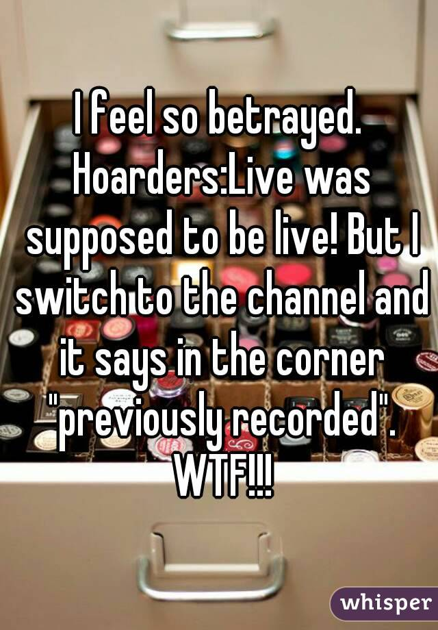 """I feel so betrayed. Hoarders:Live was supposed to be live! But I switch to the channel and it says in the corner """"previously recorded"""". WTF!!!"""