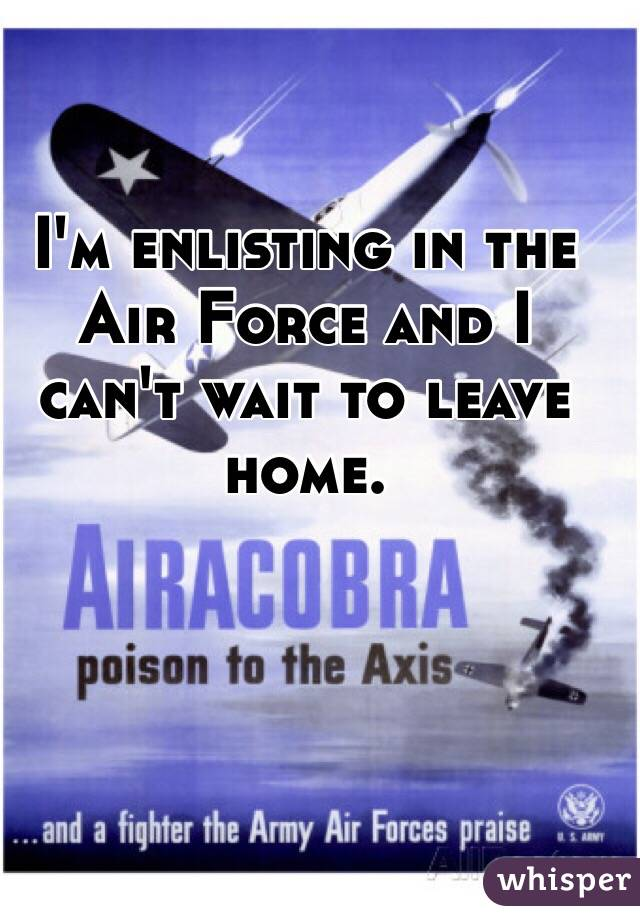 I'm enlisting in the Air Force and I can't wait to leave home.