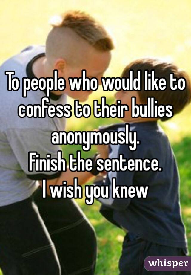 To people who would like to confess to their bullies anonymously. Finish the sentence. I wish you knew