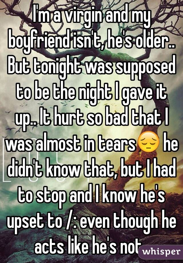 I'm a virgin and my boyfriend isn't, he's older.. But tonight was supposed to be the night I gave it up.. It hurt so bad that I was almost in tears😔 he didn't know that, but I had to stop and I know he's upset to /: even though he acts like he's not..