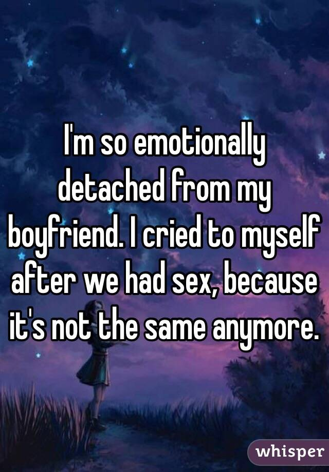 I'm so emotionally detached from my boyfriend. I cried to myself after we had sex, because it's not the same anymore.