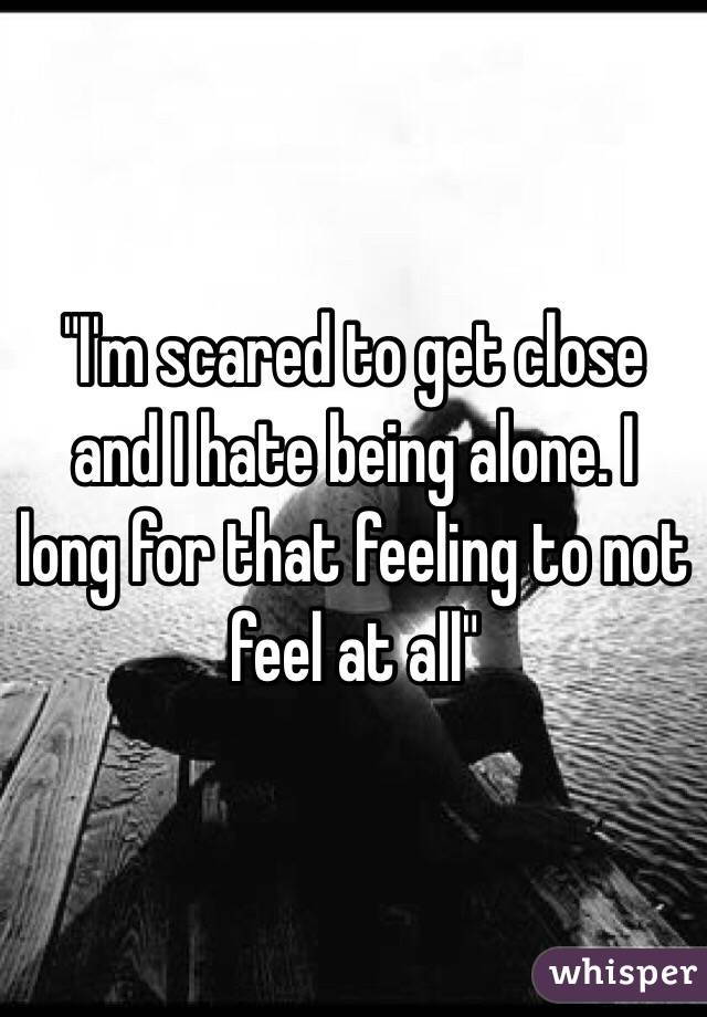 """""""I'm scared to get close and I hate being alone. I long for that feeling to not feel at all"""""""
