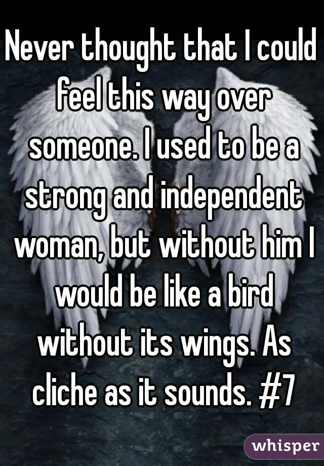 Never thought that I could feel this way over someone. I used to be a strong and independent woman, but without him I would be like a bird without its wings. As cliche as it sounds. #7