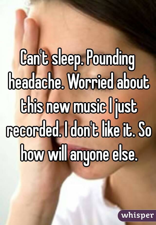 Can't sleep. Pounding headache. Worried about this new music I just recorded. I don't like it. So how will anyone else.