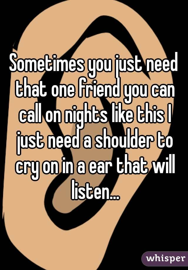 Sometimes you just need that one friend you can call on nights like this I just need a shoulder to cry on in a ear that will listen...