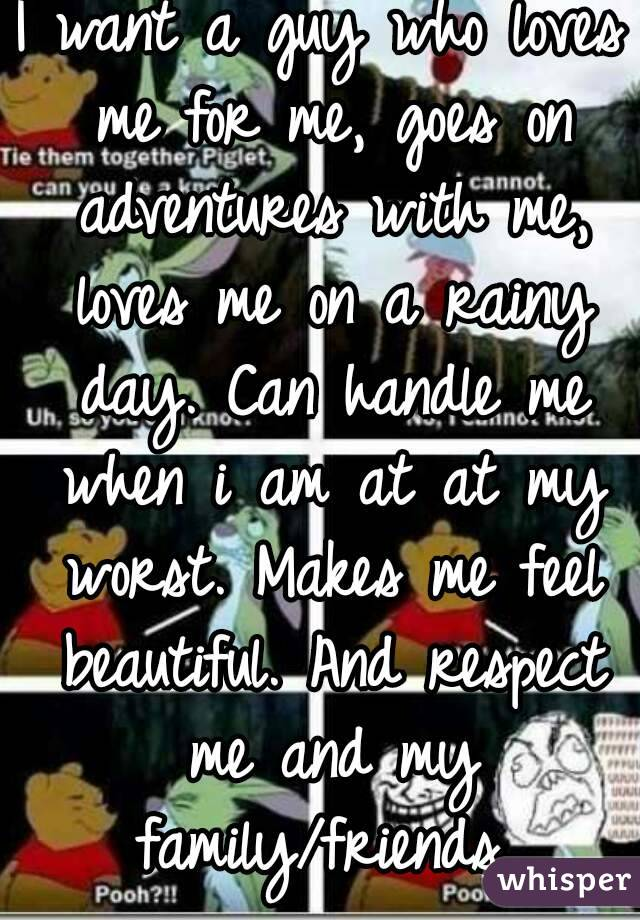 I want a guy who loves me for me, goes on adventures with me, loves me on a rainy day. Can handle me when i am at at my worst. Makes me feel beautiful. And respect me and my family/friends