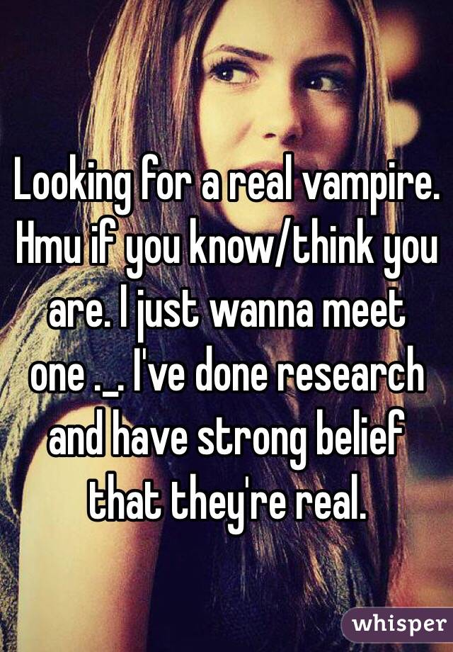 Looking for a real vampire. Hmu if you know/think you are. I just wanna meet one ._. I've done research and have strong belief that they're real.