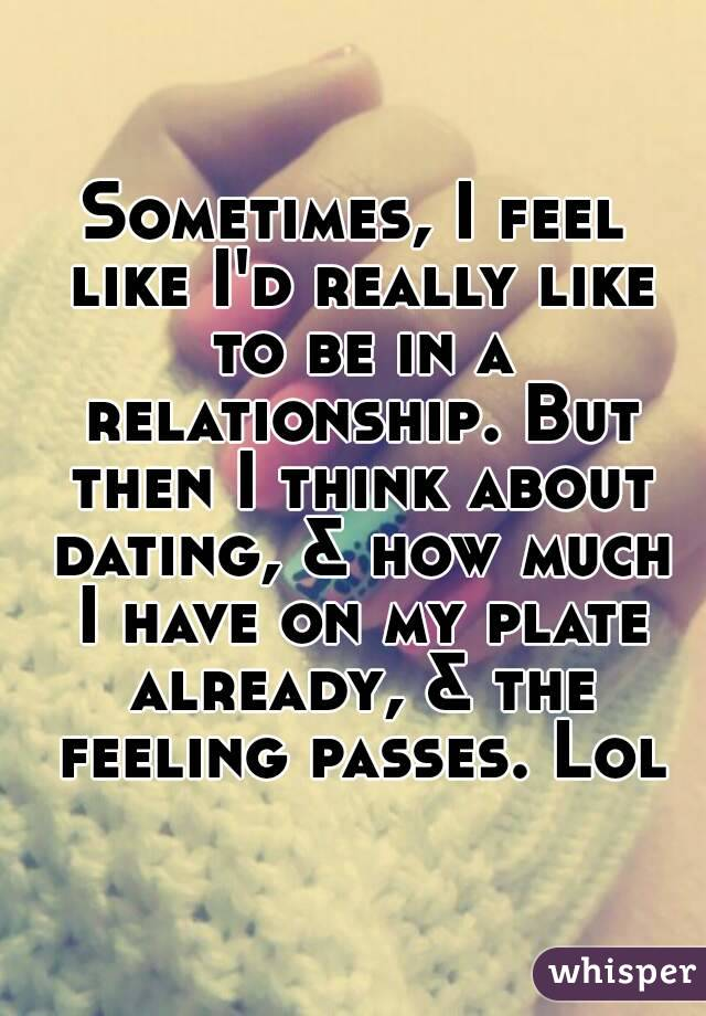 Sometimes, I feel like I'd really like to be in a relationship. But then I think about dating, & how much I have on my plate already, & the feeling passes. Lol