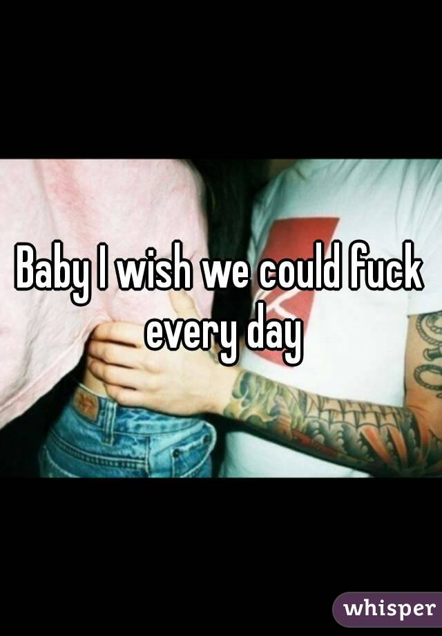 Baby I wish we could fuck  every day