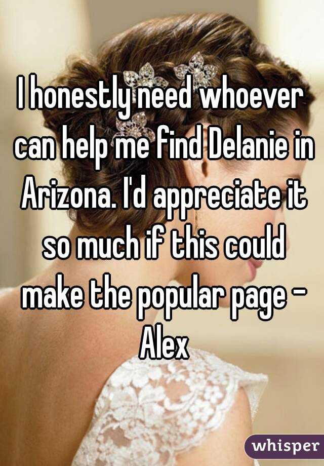 I honestly need whoever can help me find Delanie in Arizona. I'd appreciate it so much if this could make the popular page - Alex