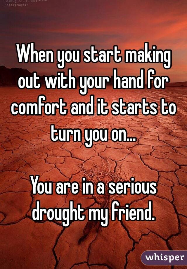 When you start making out with your hand for comfort and it starts to turn you on...  You are in a serious drought my friend.