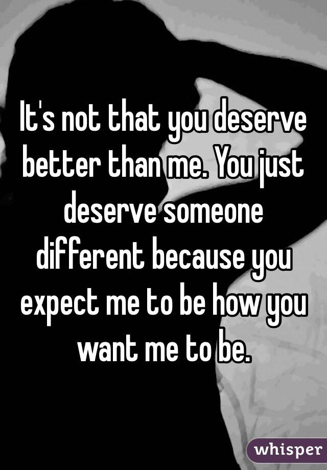It's not that you deserve better than me. You just deserve someone different because you expect me to be how you want me to be.