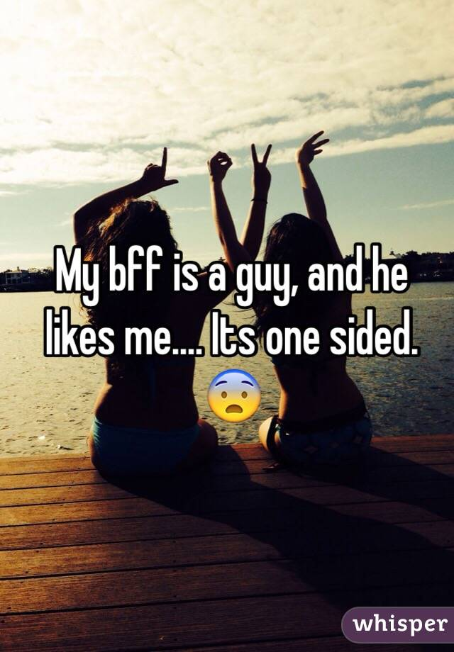My bff is a guy, and he likes me.... Its one sided. 😨