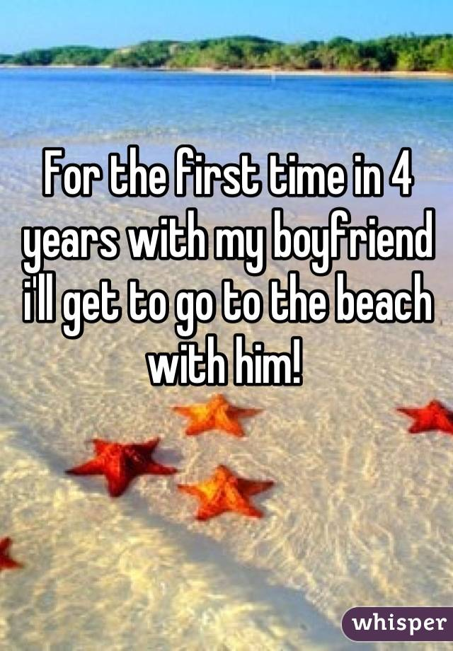 For the first time in 4 years with my boyfriend i'll get to go to the beach with him!