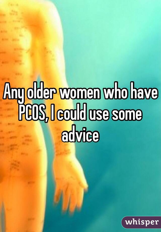 Any older women who have PCOS, I could use some advice