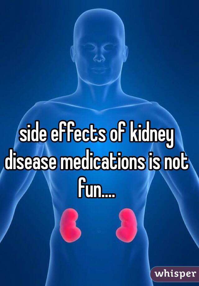 side effects of kidney disease medications is not fun....