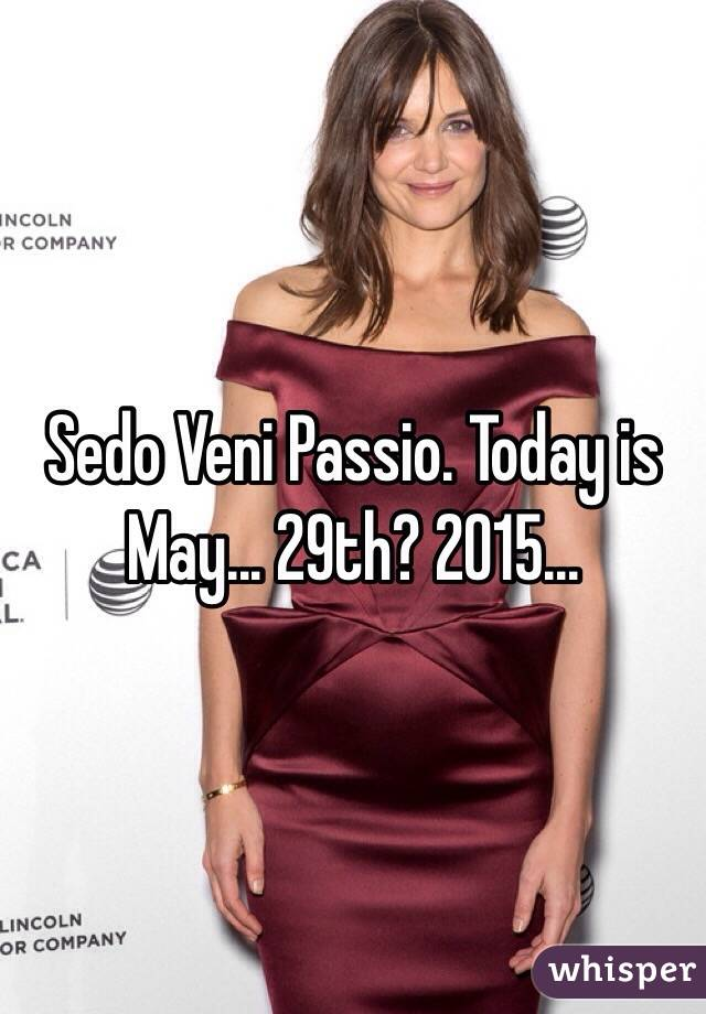 Sedo Veni Passio. Today is May... 29th? 2015...