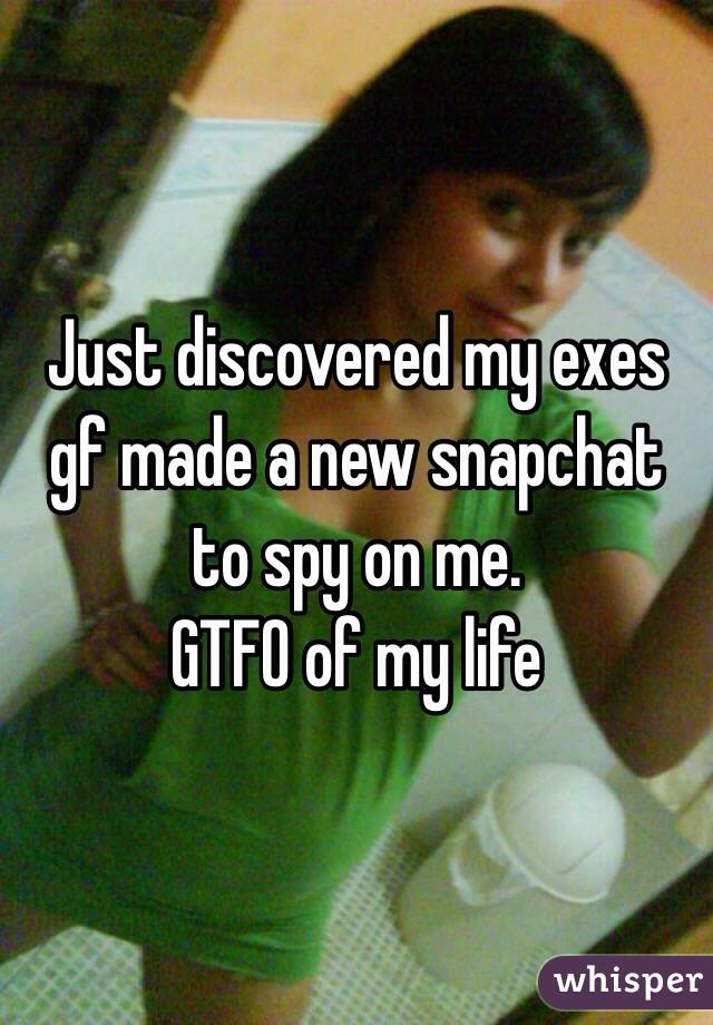 Just discovered my exes gf made a new snapchat to spy on me. GTFO of my life