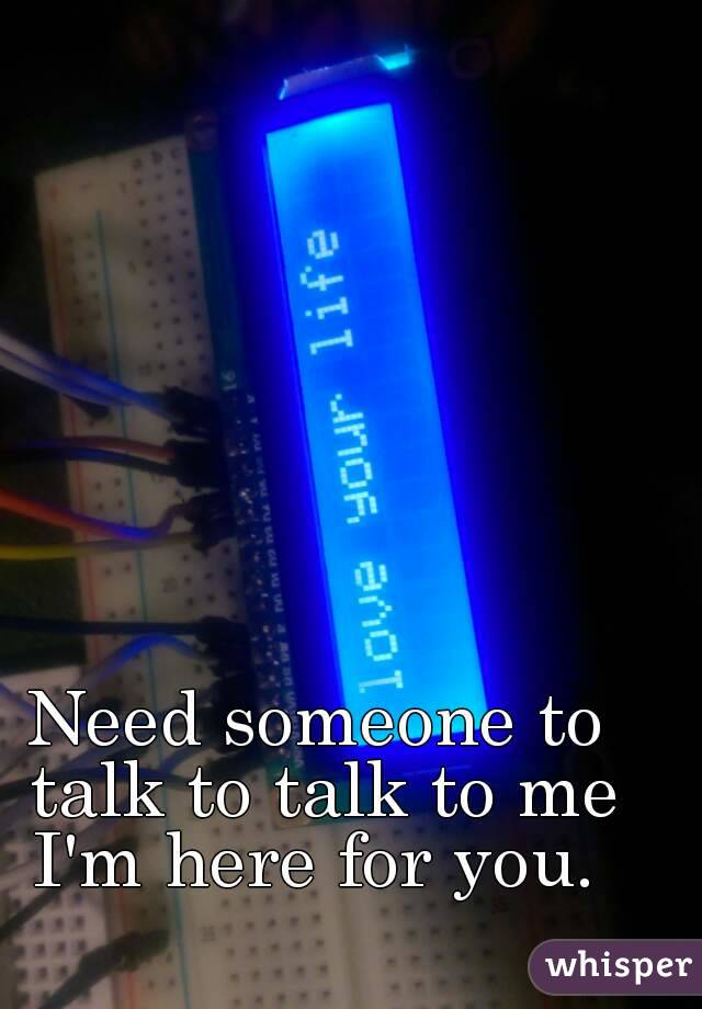 Need someone to talk to talk to me I'm here for you.