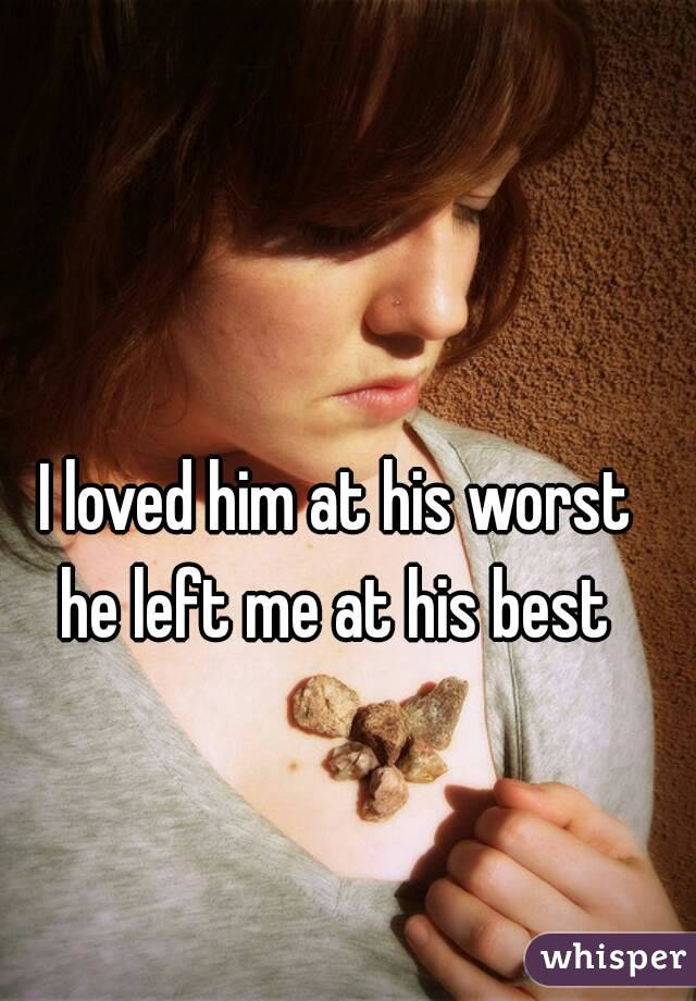 I loved him at his worst  he left me at his best