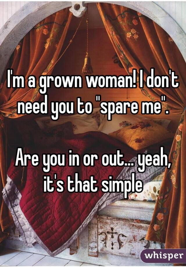 """I'm a grown woman! I don't need you to """"spare me"""".  Are you in or out... yeah, it's that simple"""