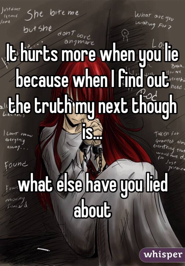 It hurts more when you lie because when I find out the truth my next though is...   what else have you lied about