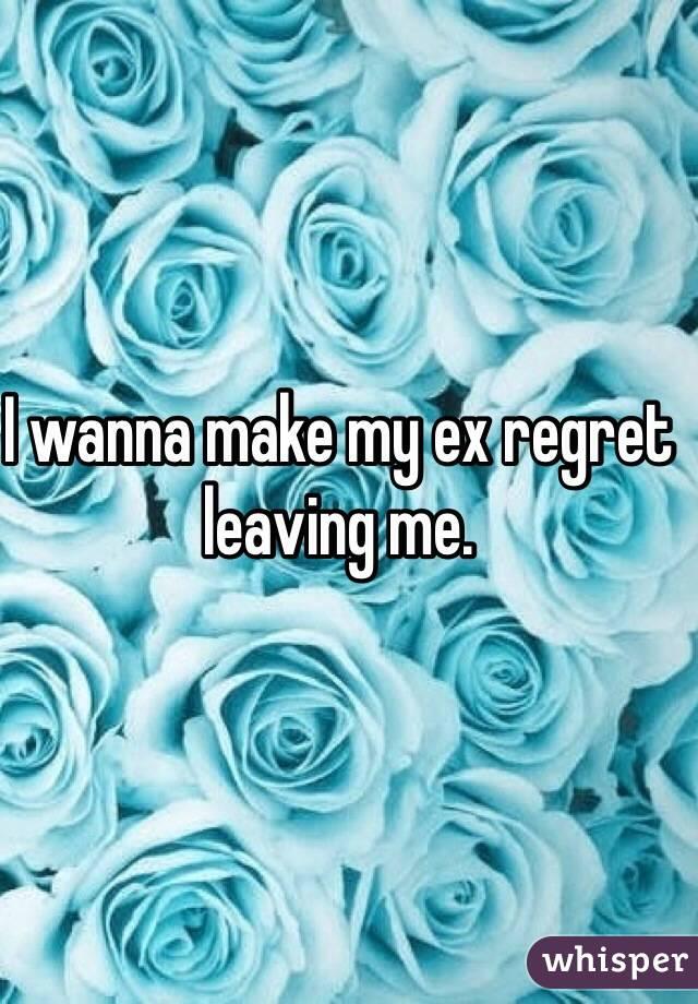 I wanna make my ex regret leaving me.