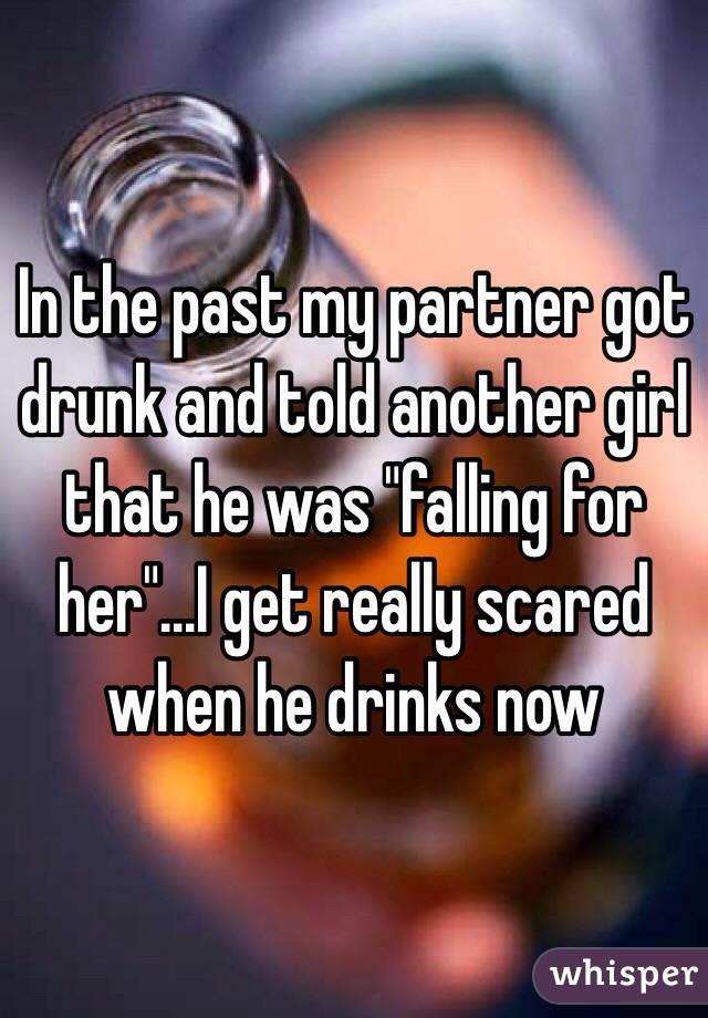 """In the past my partner got drunk and told another girl that he was """"falling for her""""...I get really scared when he drinks now"""