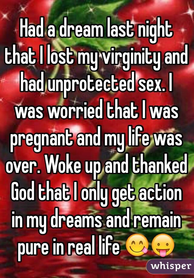Had a dream last night that I lost my virginity and had unprotected sex. I was worried that I was pregnant and my life was over. Woke up and thanked God that I only get action in my dreams and remain pure in real life 😋😛