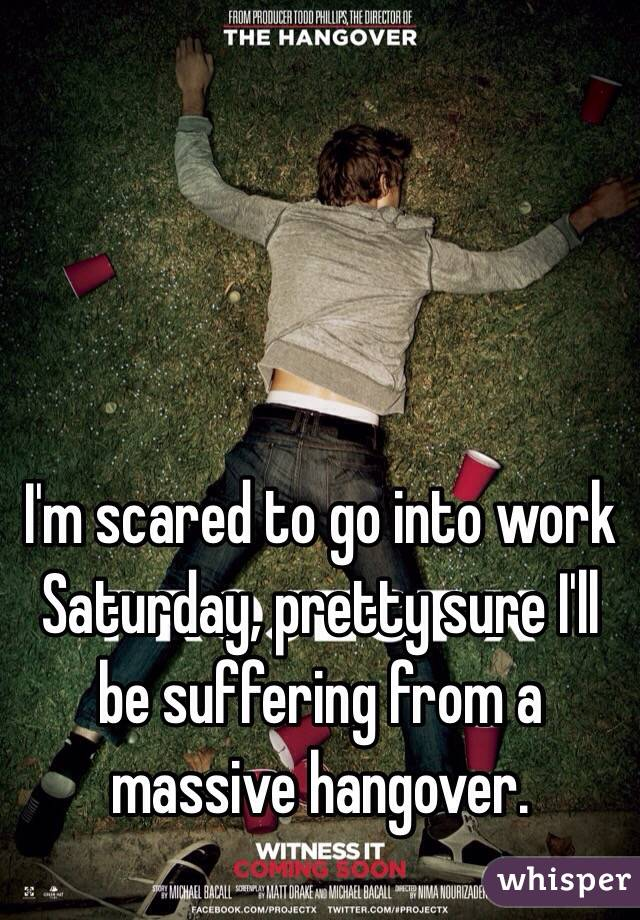 I'm scared to go into work Saturday, pretty sure I'll be suffering from a massive hangover.