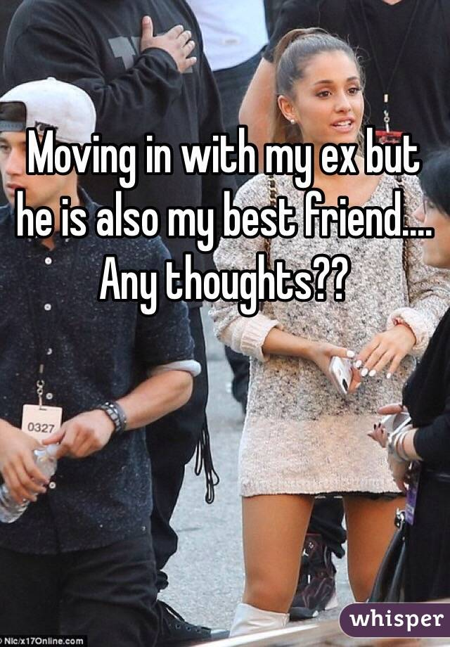 Moving in with my ex but he is also my best friend.... Any thoughts??