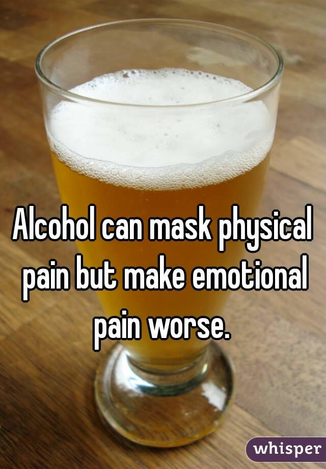 Alcohol can mask physical pain but make emotional pain worse.