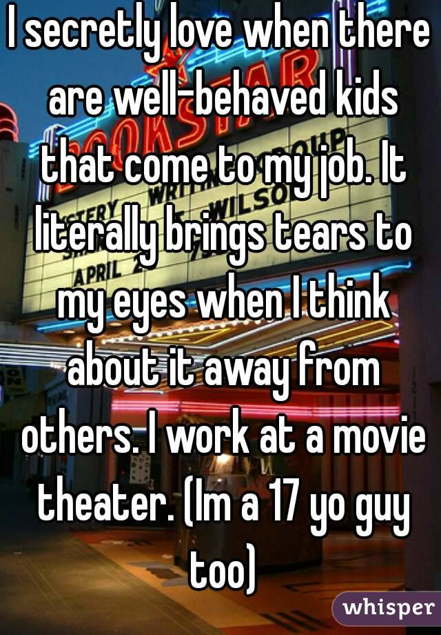 I secretly love when there are well-behaved kids that come to my job. It literally brings tears to my eyes when I think about it away from others. I work at a movie theater. (Im a 17 yo guy too)