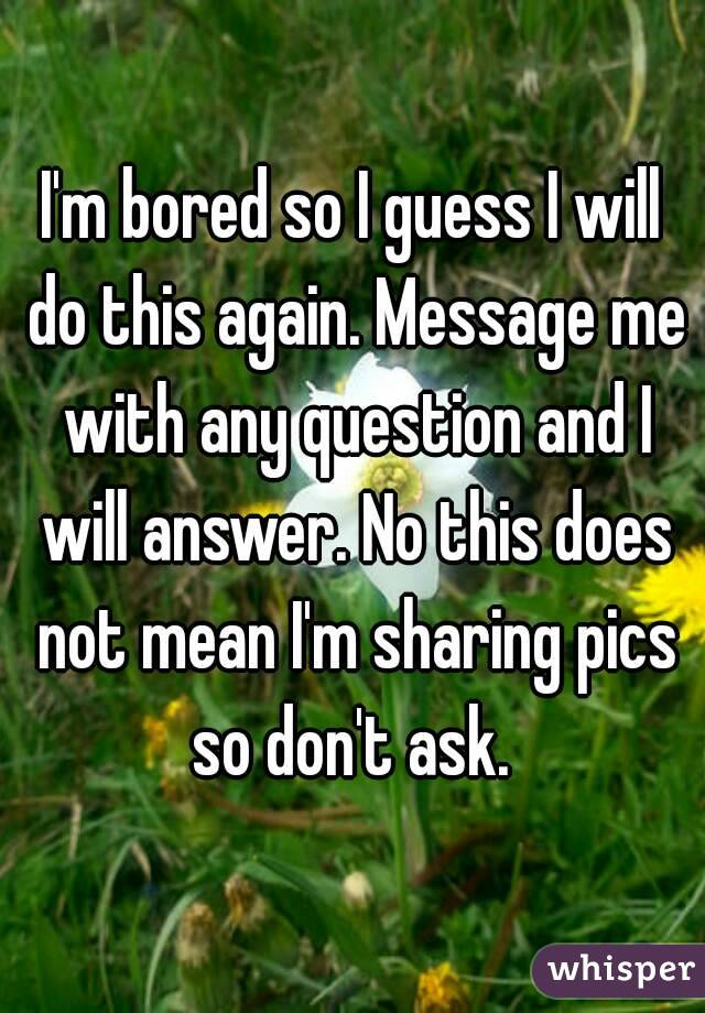 I'm bored so I guess I will do this again. Message me with any question and I will answer. No this does not mean I'm sharing pics so don't ask.