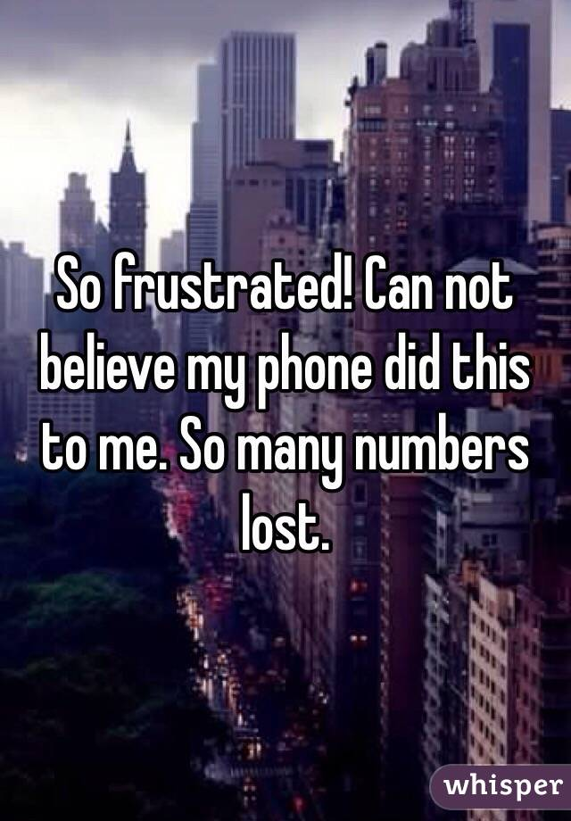 So frustrated! Can not believe my phone did this to me. So many numbers lost.