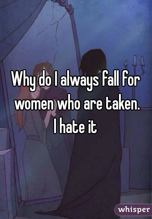 Why do I always fall for women who are taken. I hate it
