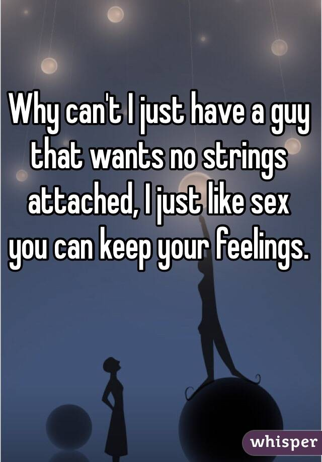Why can't I just have a guy that wants no strings attached, I just like sex you can keep your feelings.
