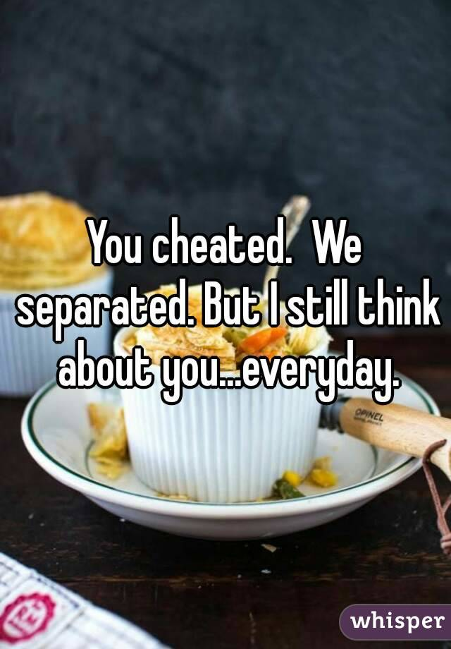 You cheated.  We separated. But I still think about you...everyday.