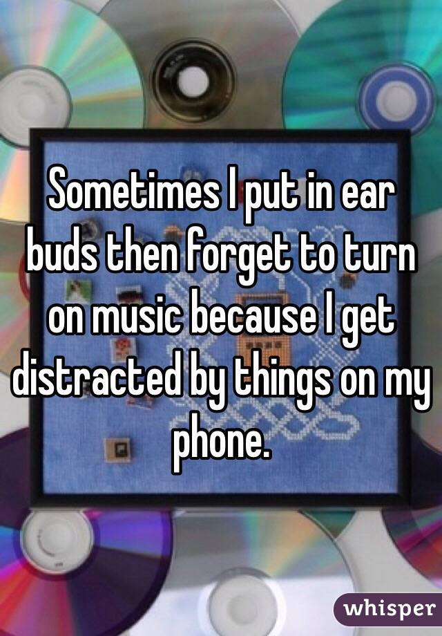 Sometimes I put in ear buds then forget to turn on music because I get distracted by things on my phone.