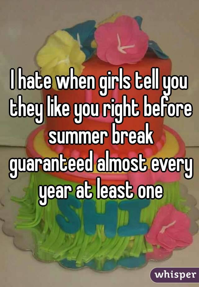 I hate when girls tell you they like you right before summer break guaranteed almost every year at least one